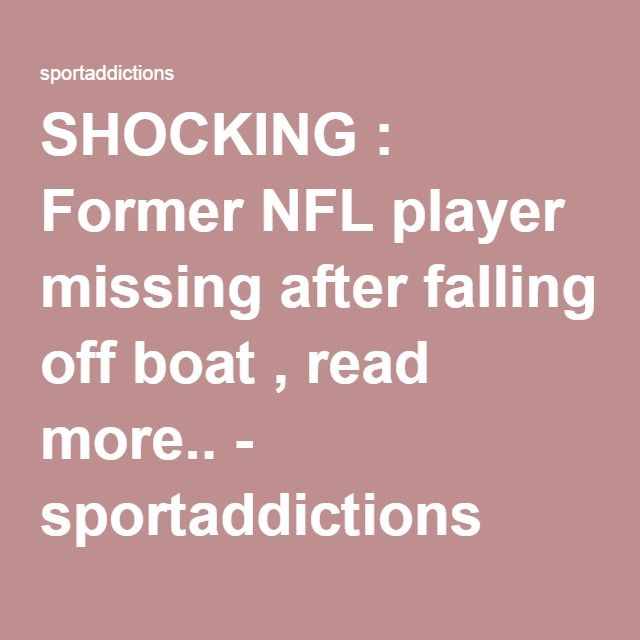 SHOCKING : Former NFL player missing after falling off boat , read more.. - sportaddictions