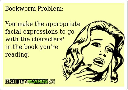 Bookworm Problem:You make the appropriate facial expressions to go with the characters' in the book you're reading.