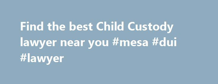 Find the best Child Custody lawyer near you #mesa #dui #lawyer http://earnings.nef2.com/find-the-best-child-custody-lawyer-near-you-mesa-dui-lawyer/  # Find a Child custody lawyer What a Child Custody lawyer can do for you A lawyer experienced in child cu