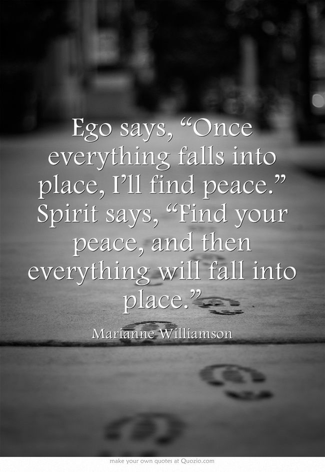 "Ego says, ""Once everything falls into place, I'll find peace."" Spirit says, ""Find your peace, and then everything will fall into place."" ~ Marianne Williamson"