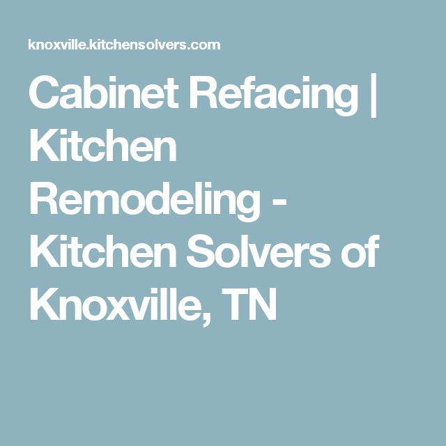 Cabinet Refacing | Kitchen Remodeling - Kitchen Solvers of Knoxville, TN