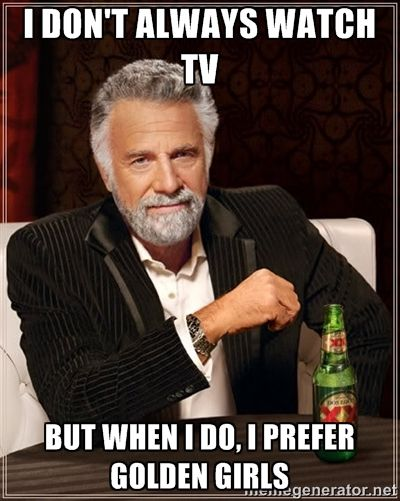 I dont always watch tv but when I do I prefer Golden Girls lol