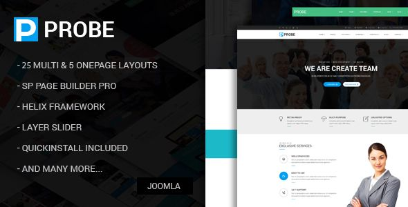 Check out our joomla template: Probe - Responsive Multi-Purpose Joomla Theme With Page Builder Probe is a Responsive Joomla (Desktop, tablet, mobile phone) simple, clean and Professional template. It comes with 25+ Multi & 5 One page layouts, Many more inner Pages, Awesome Slideshows and Color Variations. Easy-to-customize and fully featured design. Create Outstanding Website in Minutes!