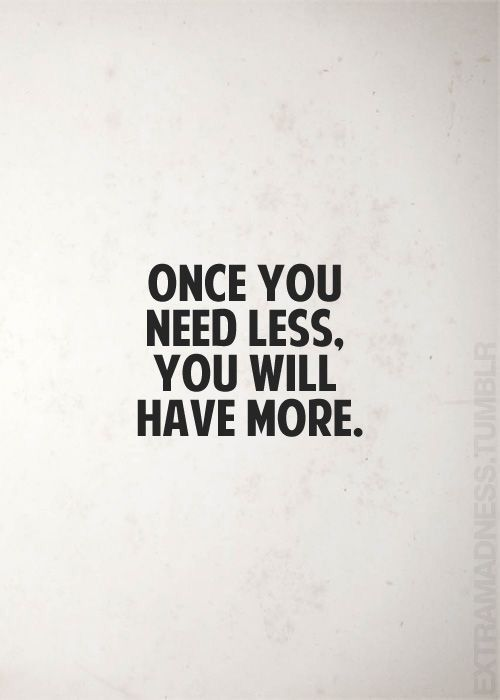 Less Is More : Minimalism : Once you have less, you will have more.