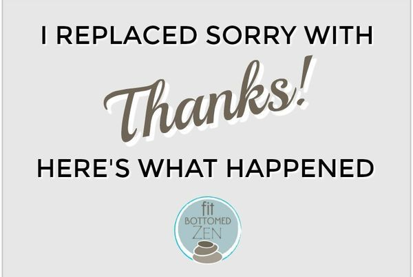 """What happens when you replace """"sorry"""" with """"thank"""" in your life?"""
