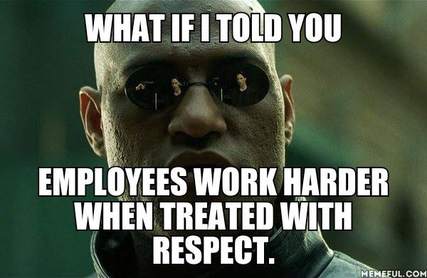 Funny Memes For Employees : What if i told you employees work harder when treated with