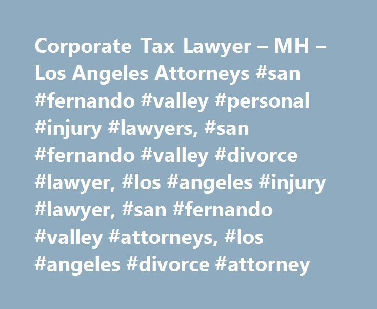 Corporate Tax Lawyer – MH – Los Angeles Attorneys #san #fernando #valley #personal #injury #lawyers, #san #fernando #valley #divorce #lawyer, #los #angeles #injury #lawyer, #san #fernando #valley #attorneys, #los #angeles #divorce #attorney http://cleveland.nef2.com/corporate-tax-lawyer-mh-los-angeles-attorneys-san-fernando-valley-personal-injury-lawyers-san-fernando-valley-divorce-lawyer-los-angeles-injury-lawyer-san-fernando-valley-att/  # Valley Lawyer Magazine. a San Fernando Valley Bar…