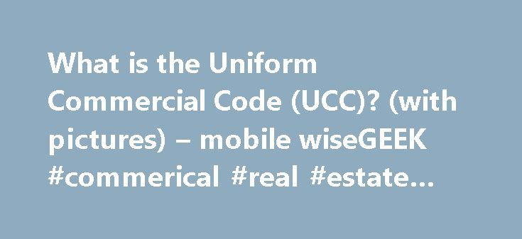 What is the Uniform Commercial Code (UCC)? (with pictures) – mobile wiseGEEK #commerical #real #estate #listings http://commercial.remmont.com/what-is-the-uniform-commercial-code-ucc-with-pictures-mobile-wisegeek-commerical-real-estate-listings/  #what is the commercial # wiseGEEK: What is the Uniform Commercial Code (UCC)? The Uniform Commercial Code (UCC) is a set of standardized rules that applies to most commercial transactions in the United States. It isn't law in and of itself, but…