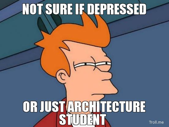 Not sure if depressed or just architecture student