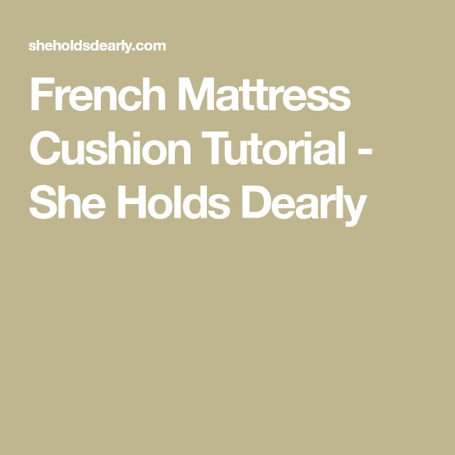 French Mattress Cushion Tutorial - She Holds Dearly