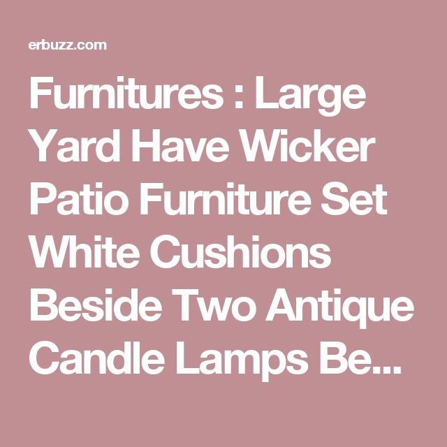 Furnitures : Large Yard Have Wicker Patio Furniture Set White Cushions  Beside Two Antique Candle Lamps