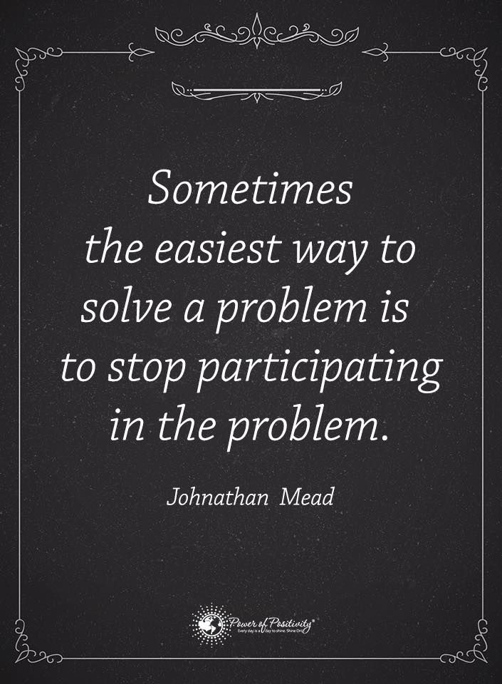 Sometimes the easiest way to solve a problem is to stop participating in the problem.  ~  Johnathan Mead