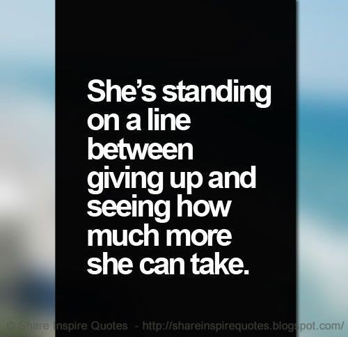 She is standing on a line between giving up and seeing how much more she can take.