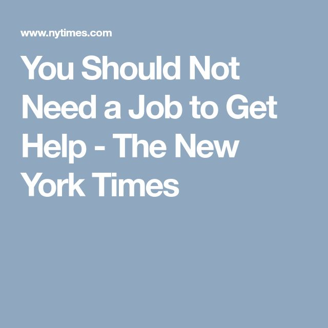 You Should Not Need a Job to Get Help - The New York Times