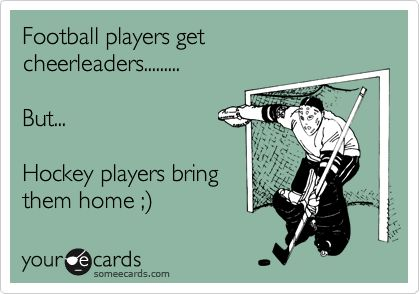 Football players get cheerleaders......... But... Hockey players bring them home ;).