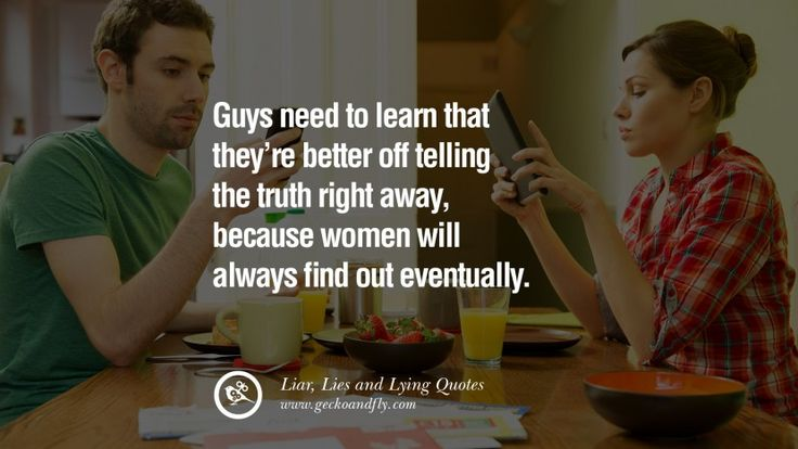 Guys need to learn that they're better off telling the truth right away, because women will always find out eventually. 60 Quotes About Liar, Lies and Lying Boyfriend In A Relationship