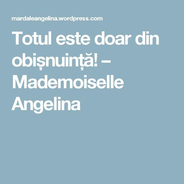 Totul este doar din obișnuință! – Mademoiselle Angelina