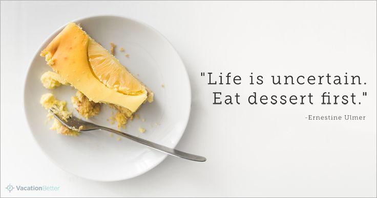 """Life is uncertain, eat dessert first.""   VacationBetter.org   #travel #vacation #timeshare #dessert #quote"