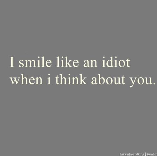 I smile like an idiot when I think about you.