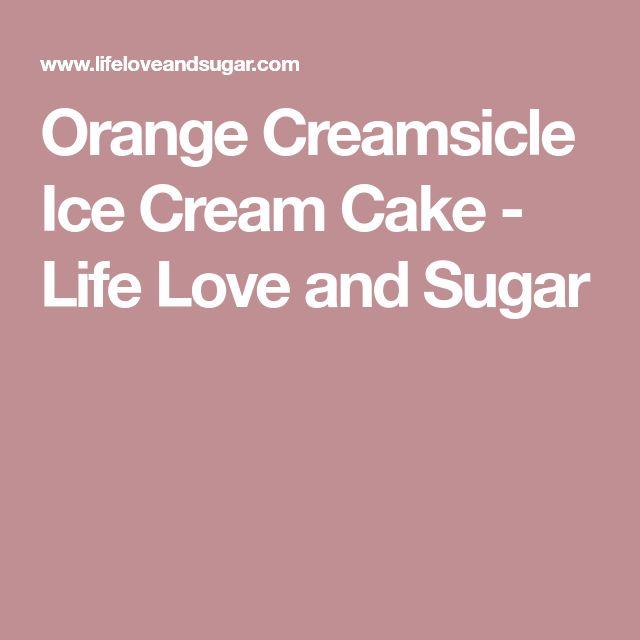Orange Creamsicle Ice Cream Cake - Life Love and Sugar
