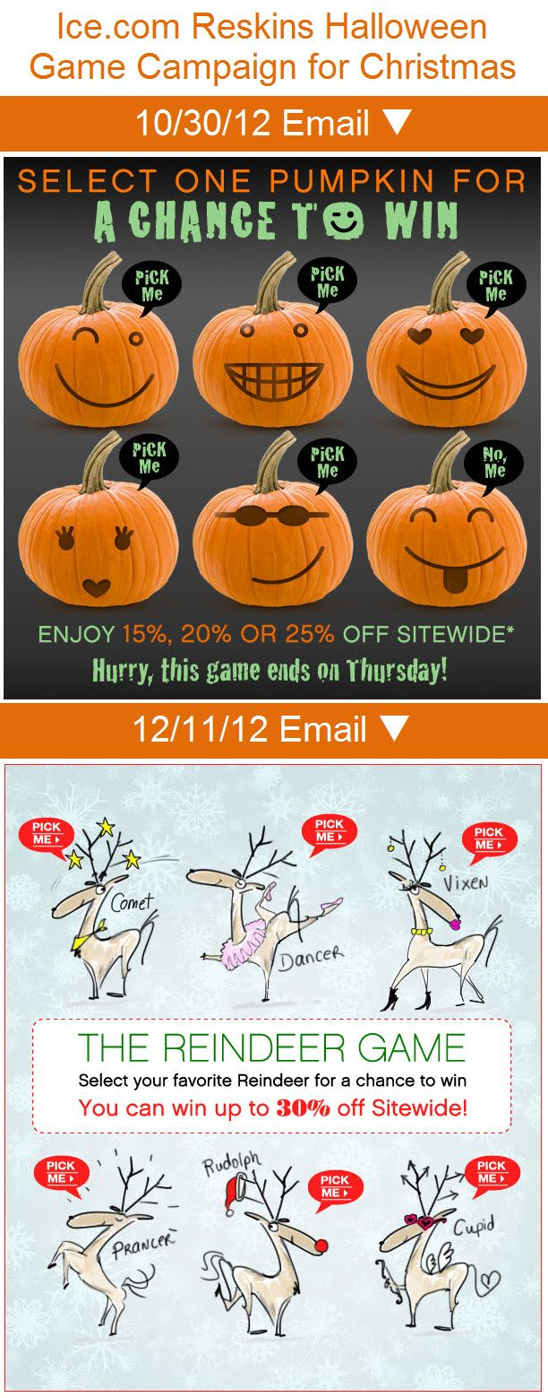 Ice.com >> sent 12/11/12 >> The Reindeer Game! Play to Win up to 30% off... >> Ice.com leveraged the success of a Halloween Jack-o-lantern game email by reskinning it with delightful reindeer for the holiday season. That's a smart way of extending your winning campaigns. —Susan Prater, Senior Marketing Consultant, ExactTargetDelight Reindeer, Marketing, Christmas Campaign, Win Campaigns, Christmas Email, Games Email, Jack O' Lanterns Games, Halloween Jack O' Lanterns, Email Design