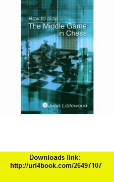 How to Play The Middlegame in Chess (9780713486179) John Littlewood , ISBN-10: 0713486171  , ISBN-13: 978-0713486179 ,  , tutorials , pdf , ebook , torrent , downloads , rapidshare , filesonic , hotfile , megaupload , fileserve