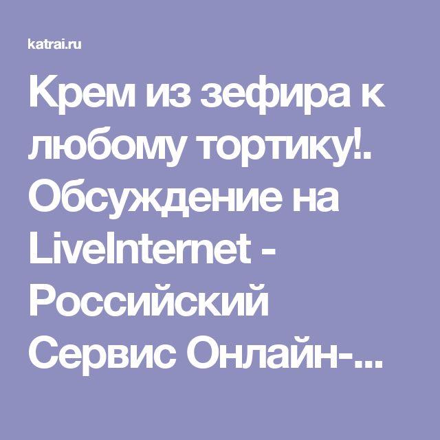 Крем из зефира к любому тортику!. Обсуждение на LiveInternet - Российский Сервис Онлайн-Дневников