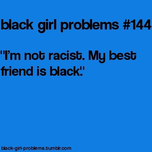 how many times have I heard this??  if you can count how many black people you know, you're racist than mf....
