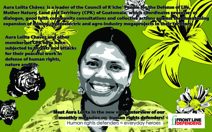 Aura Lolita Chávez  is a leader of the Council of K'iche' People for the Defense of Life, Mother Nature, Land and Territory (CPK) of Guatemala, which coordinates processes of dialogue, good faith community consultations and collective actions against the threatening expansion of mining, hydroelectric and agro-industry megaprojects in their territory.