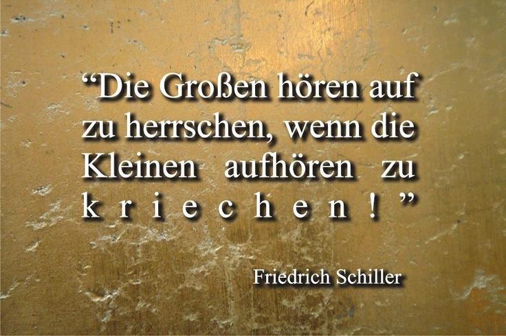 Die Großen hören auf zu herrschen, wenn die Kleinen aufhören zu kriechen. ~ Friedrich Schiller.