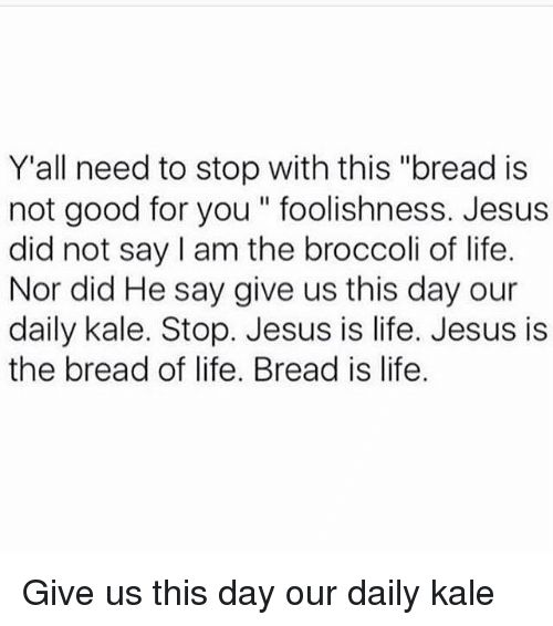 """Good for You, Jesus, and Memes: Y'all need to stop with this """"bread is   not good for you foolishness. Jesus   did not say am the broccoli of life.   Nor did He say give us this day our   daily kale. Stop. Jesus is life. Jesus is   the bread of life. Bread is life  Give us this day our daily kale"""