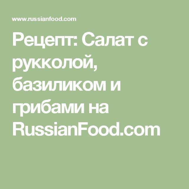 Рецепт: Салат с рукколой, базиликом и грибами на RussianFood.com