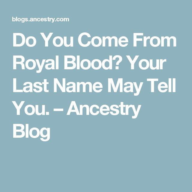 Do You Come From Royal Blood? Your Last Name May Tell You. – Ancestry Blog