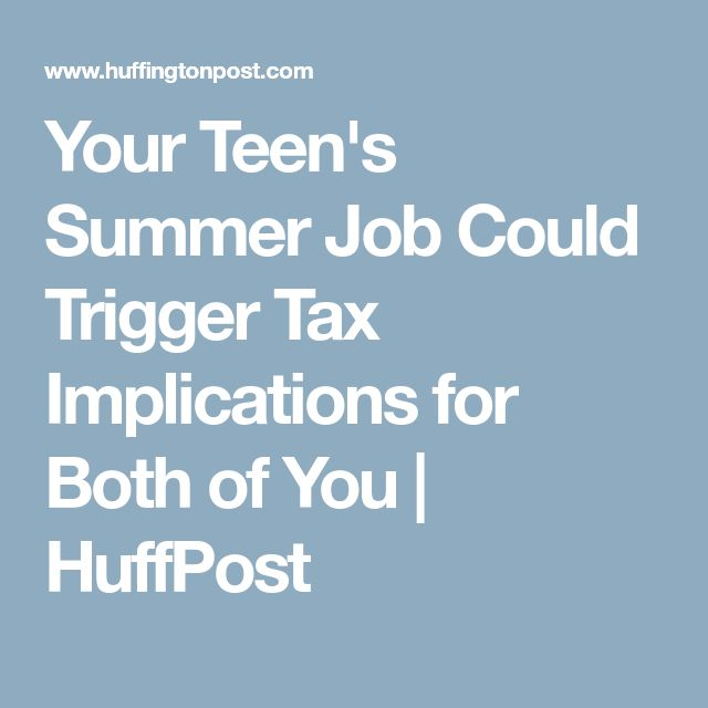 Your Teen's Summer Job Could Trigger Tax Implications for Both of You | HuffPost