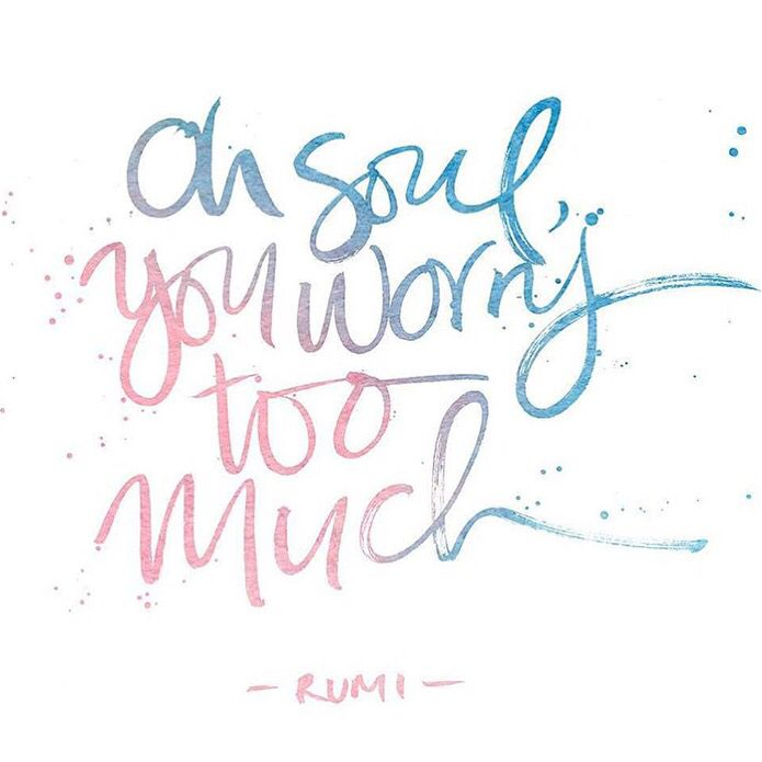 """Oh soul, you worry too much."" ~Rumi"