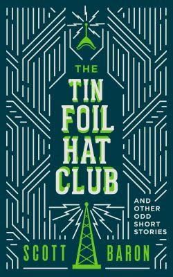 """The Tin Foil Hat Club And Other Odd Short Stories""  ***  Scott Baron  (2017)"