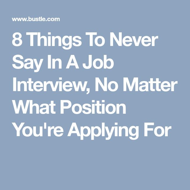 8 Things To Never Say In A Job Interview, No Matter What Position You're Applying For