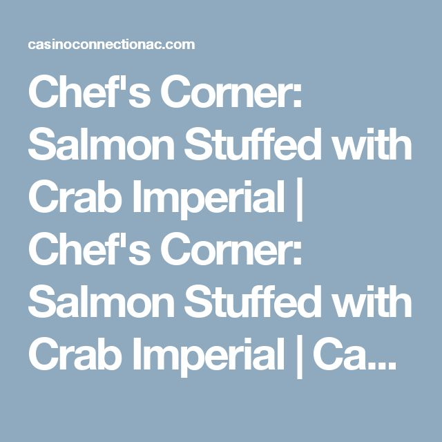 Chef's Corner: Salmon Stuffed with Crab Imperial |  Chef's Corner: Salmon Stuffed with Crab Imperial |   Casino Connection Atlantic City