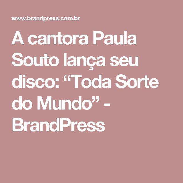 """A cantora Paula Souto lança seu disco: """"Toda Sorte do Mundo"""" - BrandPress"""