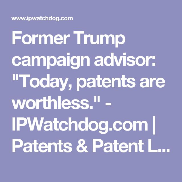 """Former Trump campaign advisor: """"Today, patents are worthless."""" - IPWatchdog.com   Patents & Patent Law"""