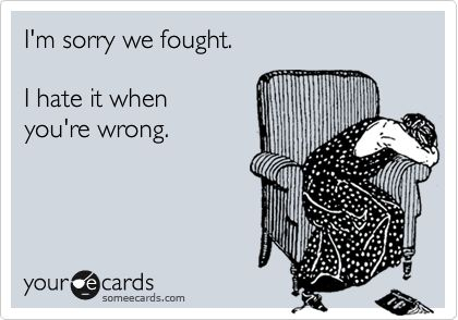 I'm sorry we fought. I hate it when you're wrong.