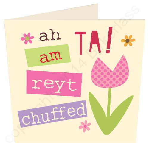 Thanks I'm Right Chuffed (Ah Ta! Am Reyt Chuffed) - Yorkshire Yorkshire Card  Anyone would be really chuffed to get this lovely Yorkshire Thank you Card.  Bright and bold it says Ah Ta Am Reyt Chuffed which says it all. The card has a translation of the Yorkshire Phrase on the back.  Only £2.20 Free P&P MADE IN THE UK