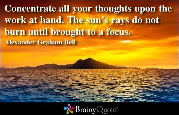 Concentrate all your thoughts upon the work at hand. The sun's rays do not burn until brought to a focus. - Alexander Graham Bell