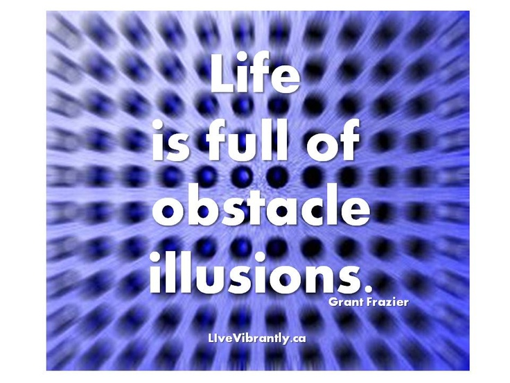 Life is full of obstacle illusions. ~ Grant Frazier