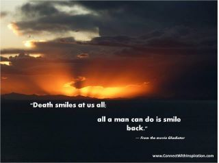 """""""Death smiles at us all; all a man can do is smile back.""""   ― From the movie Gladiator"""