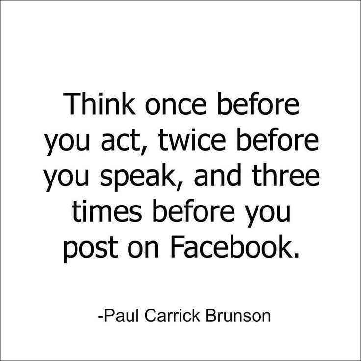 Think once before you act, twice before you speak, and three times before you post on Facebook. - Paul Carrick Brunson