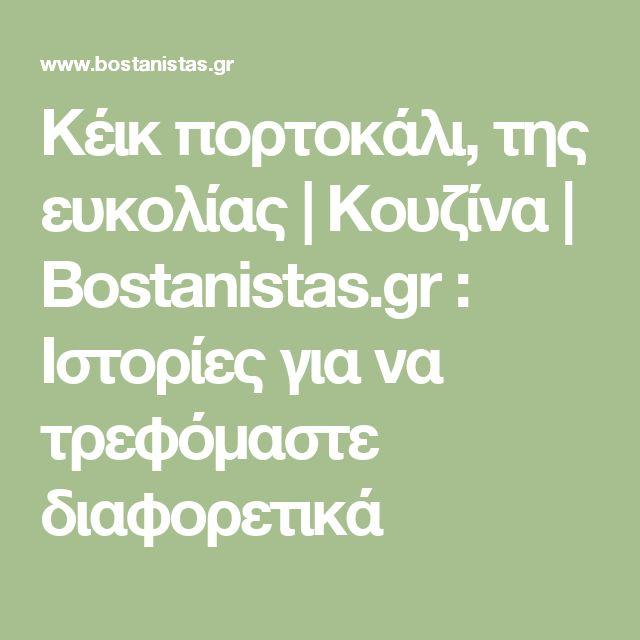Κέικ πορτοκάλι, της ευκολίας | Κουζίνα | Bostanistas.gr : Ιστορίες για να τρεφόμαστε διαφορετικά
