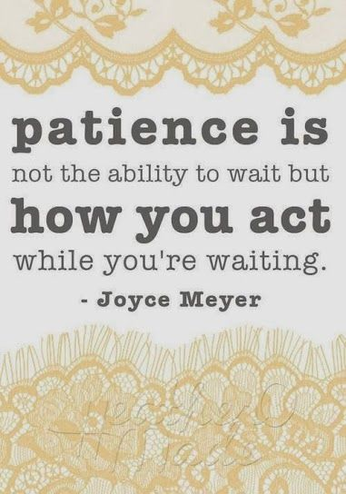 Patience. Need to work on this
