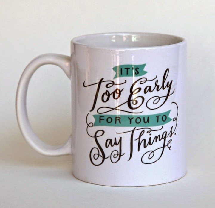 If I had this mug, I wouldn't even have to speak at unreasonable hours of the day.