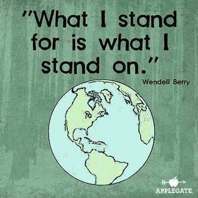 """""""What I stand for is what I stand on"""" Wendell Berry 